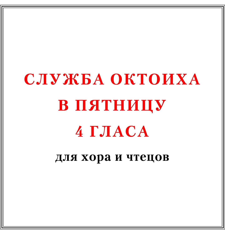 Служба Октоиха в пятницу 4 гласа для хора и чтецов