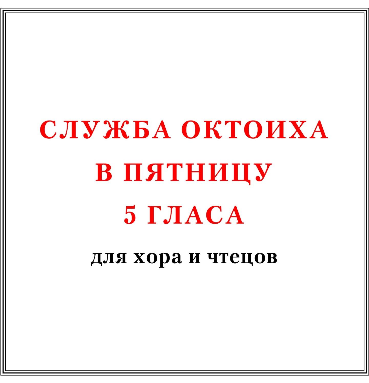 Служба Октоиха в пятницу 5 гласа для хора и чтецов