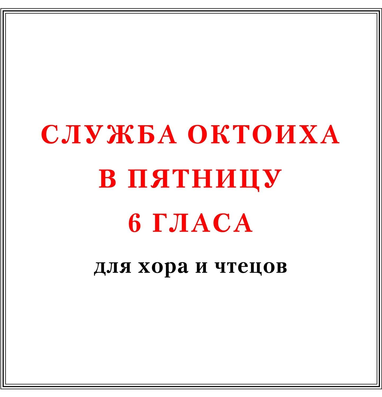 Служба Октоиха в пятницу 6 гласа для хора и чтецов