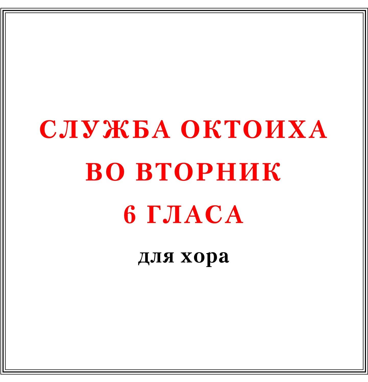 Служба Октоиха во вторник 6 гласа для хора
