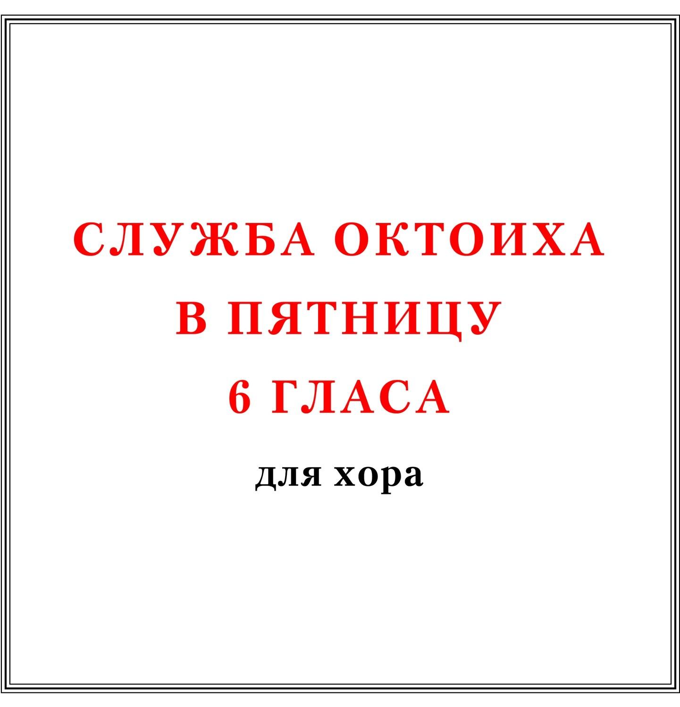 Служба Октоиха в пятницу 6 гласа для хора
