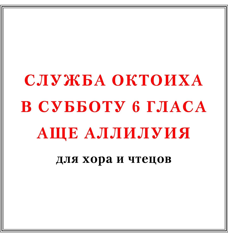 Служба Октоиха в субботу 6 гласа аще Аллилуия для хора и чтецов