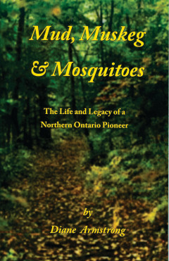 Mud, Muskeg & Mosquitoes ~The Life and Legacy of a Northern Ontario Pioneer -Kindle