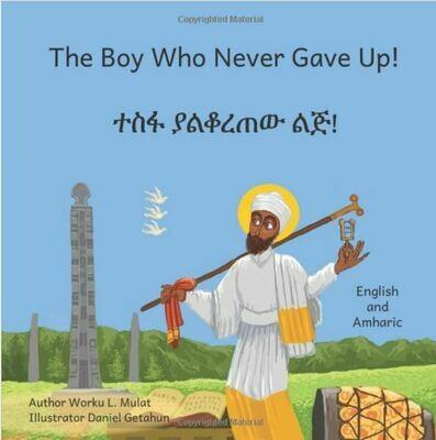 ተስፋ ያልቆረጠው ልጅ The Boy Who Never Gave Up: In English and Amharic by Worku L. Mulat