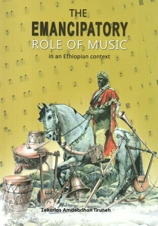 The Emancipatory Role of Music in an Ethiopian Context [by] በ Zekarias Amdebrihan Tiruneh