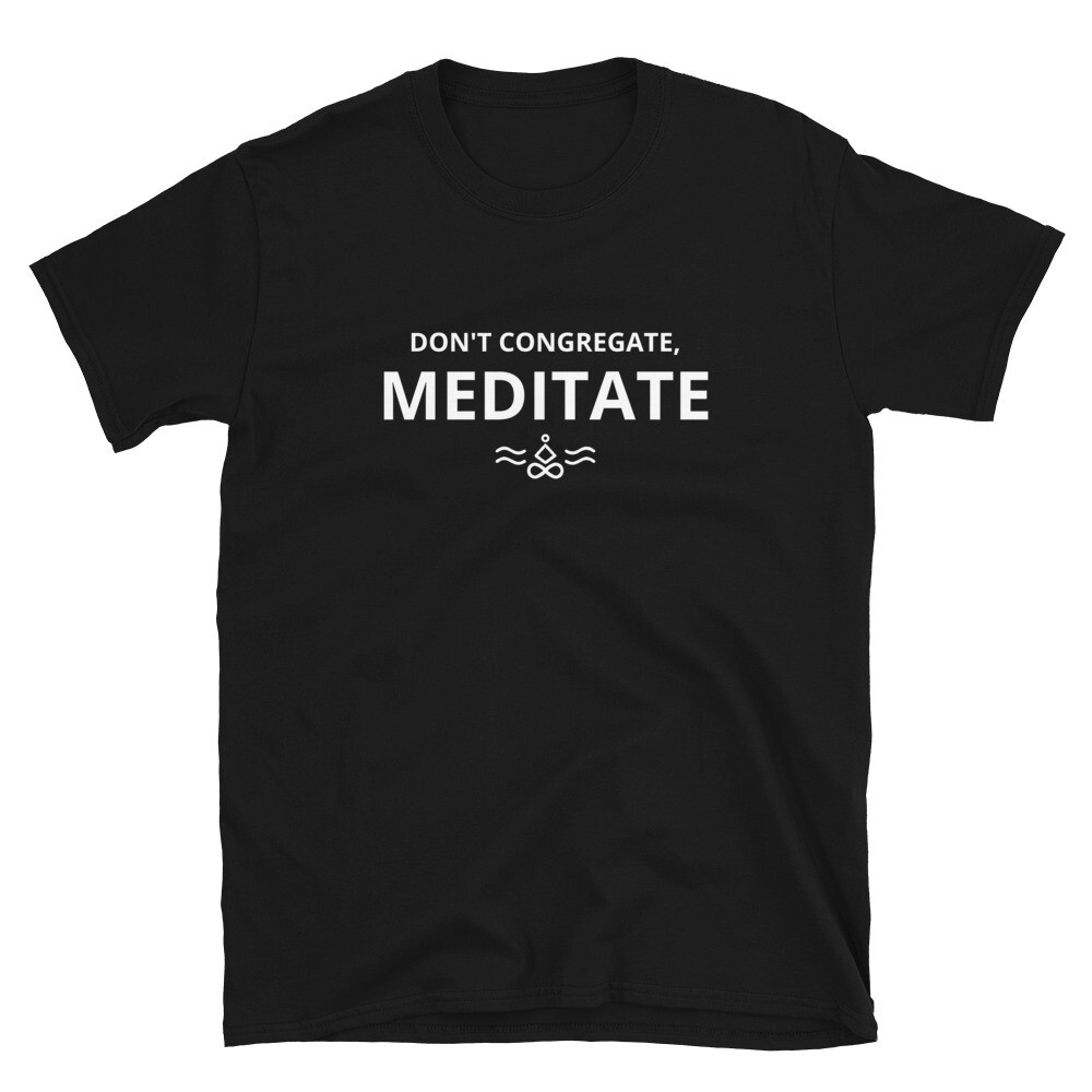 Don't Congregate, Meditate Unisex T-Shirt