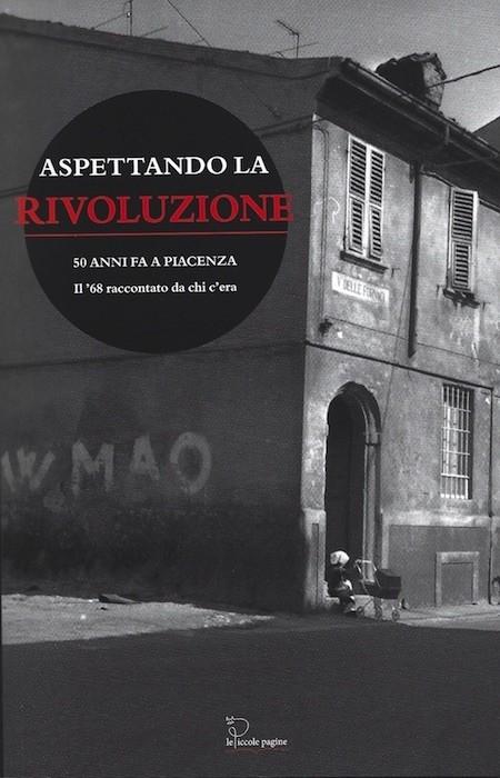 Aspettando la Rivoluzione : 50 anni fa a Piacenza : il '68 raccontato da chi c'era / a cura di Roberto Dassoni e Jessica Lavelli