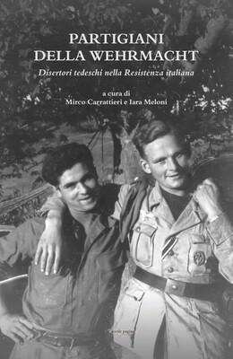 Partigiani della Wehrmacht : disertori tedeschi nella Resistenza italiana / a cura di Mirco Carrattieri e Iara Meloni