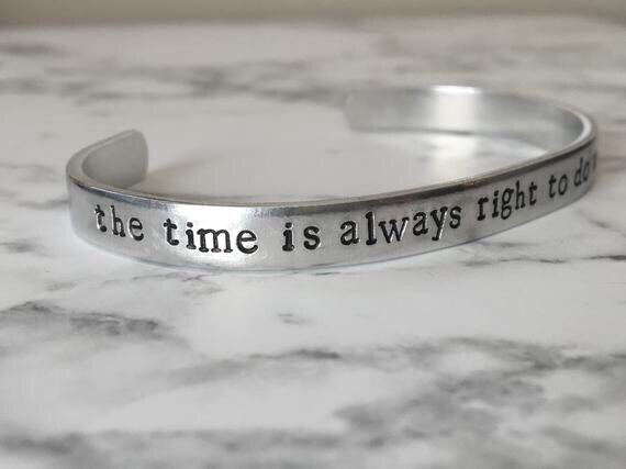 "Cuff bracelet hand stamped with the words ""the time is always right to do what is right""."