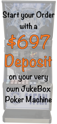 $795 Deposit on your JukeBox Poker Machine Secures your Order