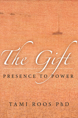 The Gift: Presence To Power by Tami Roos