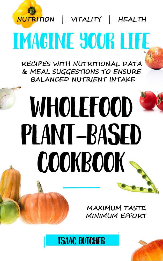 PDF VERSION - Imagine Your Life - Wholefood Plant-Based Cookbook FOR TABLETS, KINDLES, PHONES ETC.