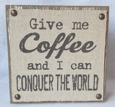 Free standing/wall plaque. 'Give me coffee and I can conquer the world'