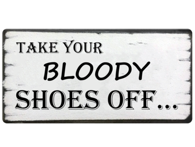 Take your bloody shoes off...