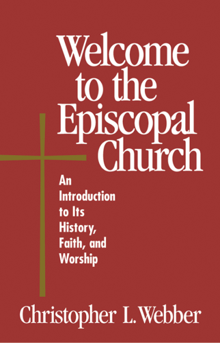 Welcome to the Episcopal Church An Introduction to Its History, Faith, and Worship by Christopher L. Webber
