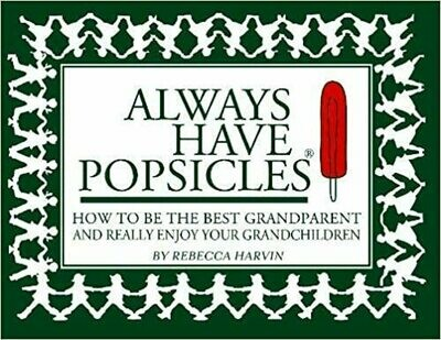 Always Have Popsicles: The Handbook to Help You Be the Best Grandparent and Really Enjoy Your Grandchildren by Rebecca Harvin