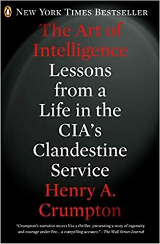 The Art of Intelligence: Lessons from a Life in the CIA's Clandestine Service by Henry A. Crumpton