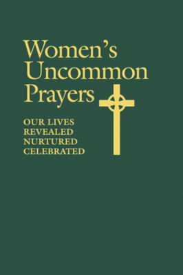 Women's Uncommon Prayers Our Lives Revealed, Nurtured, Celebrated
