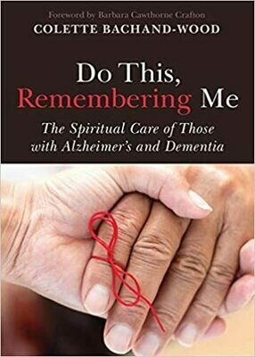 Do This, Remembering Me: The Spiritual Care of Those with Alzheimer's and Dementia by Colette Bachand-Wood