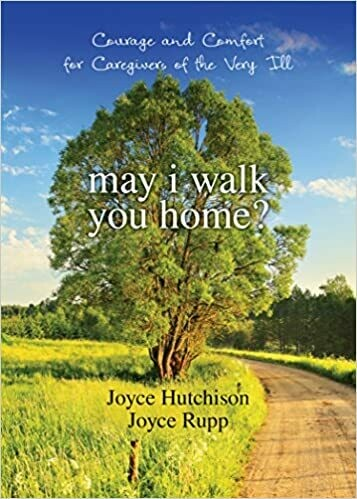 May I Walk You Home?: Courage and Comfort for Caregivers of the Very Ill