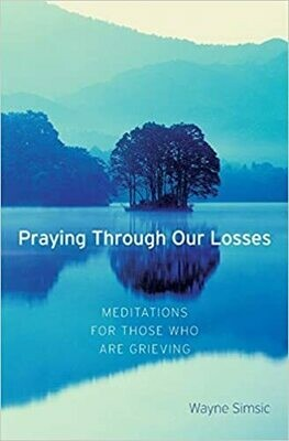 Praying Through Our Losses: Meditations for Those Who Are Grieving by Wayne Simsic