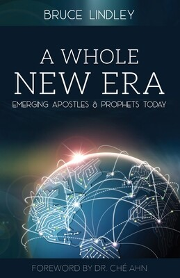 """NEW e BOOK - Bruce Lindley's """"A Whole New Era - Emerging Apostles & Prophets Today"""" - Forward by Dr. Che Ahn"""