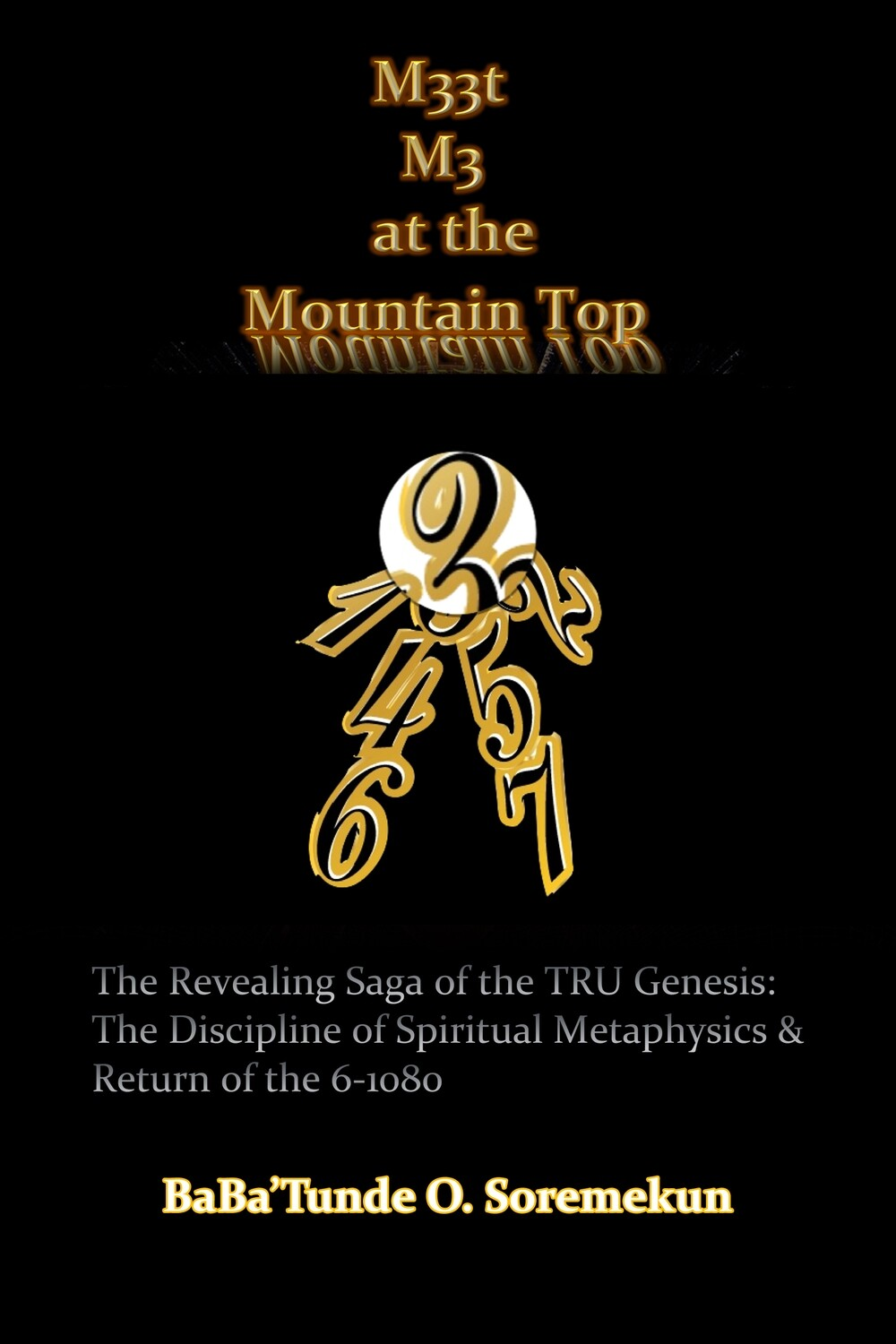 M33t M3 at the Mountain Top: The Revealing Saga of the TRU Genesis: The Discipline of Spiritual Metaphysics & Return of the 6-1080 Paperback – December 3, 2018