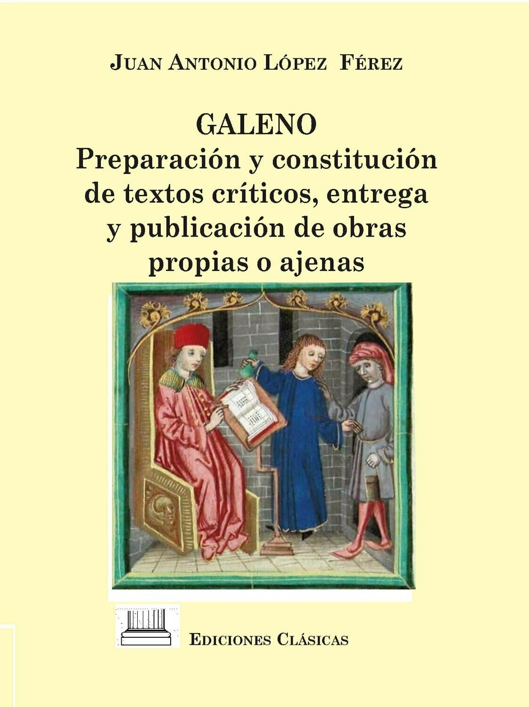GALENO: PREPARACION CONSTITUCION DE TEXTOS CRITICOS, ENTREGA Y PUBLICACION DE OBRAS PROPIAS O AJENAS