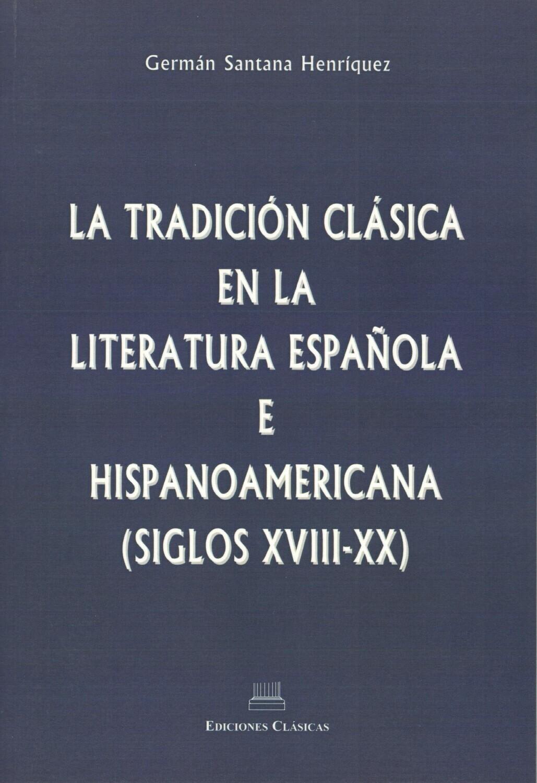 LA TRADICION CLASICA EN LA LITERATURA ESPAÑOLA E HISPANOAMERICANA (SIGLOS XVIII-XX)
