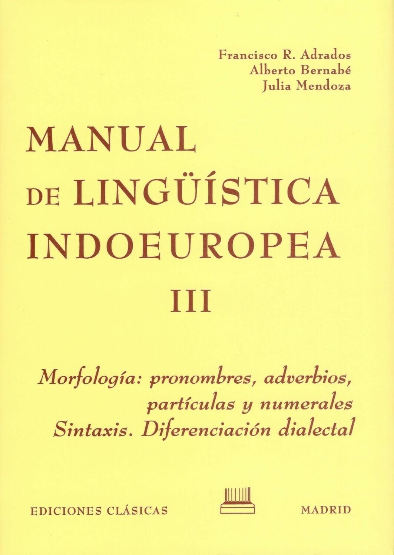 MANUAL DE LINGÜÍSTICA INDOEUROPEA, TOMO III - MORFOLOGÍA: PRONOMBRES, ADVERBIOS, PARTÍCULAS Y NUMERALES. SINTAXIS: DIFERENCIACIÓN DIALECTAL