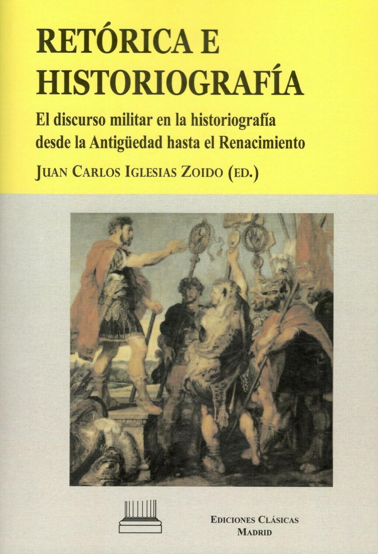 RETÓRICA E HISTORIOGRAFÍA. EL DISCURSO MILITAR EN LA HISTORIOGRAFÍA DESDE LA ANTIGUEDAD HASTA EL RENACIMIENTO