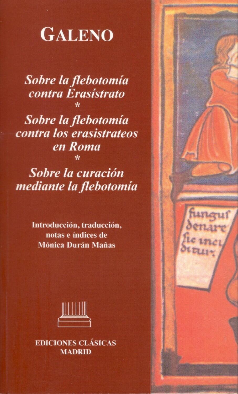 GALENO. SOBRE LA FLEBOTOMÍA CONTRA ERASÍSTRATO | SOBRE LA FLEBOTOMÍA CONTRA LOS ERASISTRATEOS EN ROMA | SOBRE LA CURACIÓN MEDIANTE LA FLEBOTOMÍA