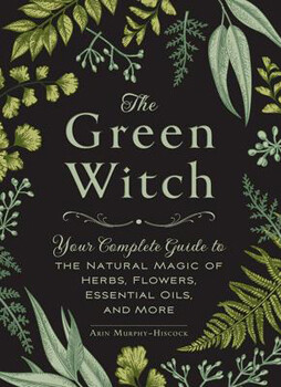 The Green Witch:  Your Complete Guide to the Natural Magic of Herbs, Flowers, Essential Oils and More by Erin Murphy-Hiscock