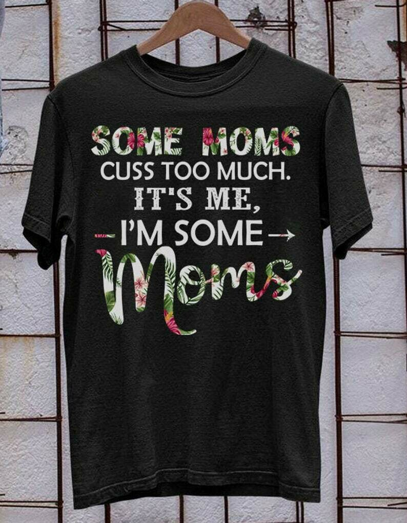 Some moms cuss too much it's me I'm some moms momlife mamalife Gift For Mother Mom Mommy Grandma Nana From Son Daughter Husband T Shirt