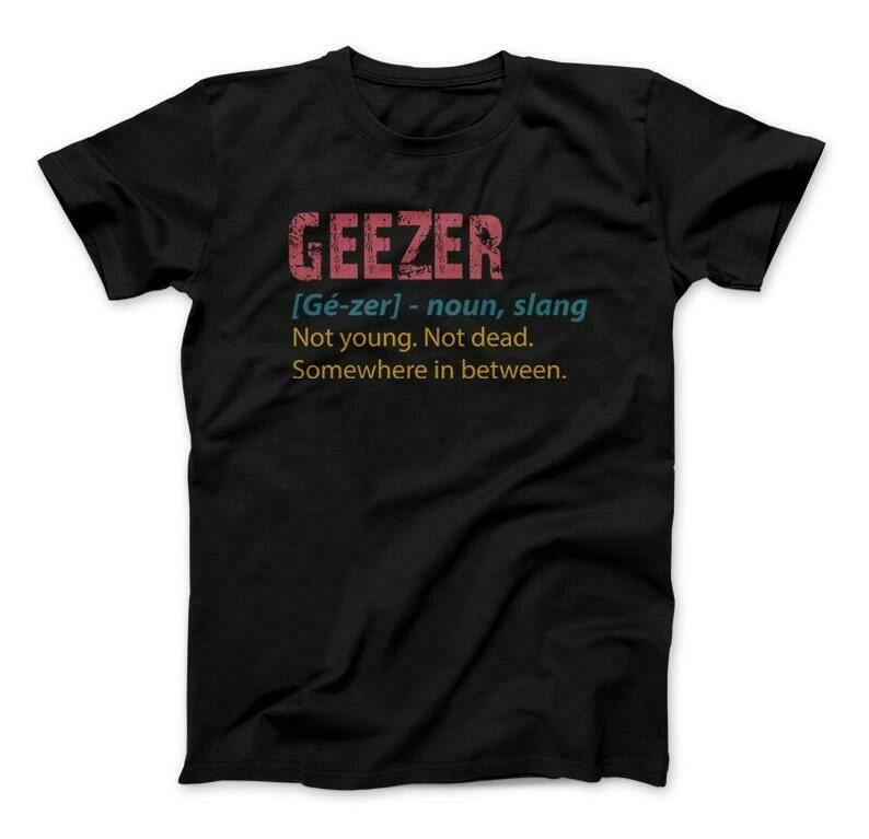 Geezer T-Shirt, Gé-zer Noun Slang Not Young Not Dead Somewhere In Between, Father's Day Gift
