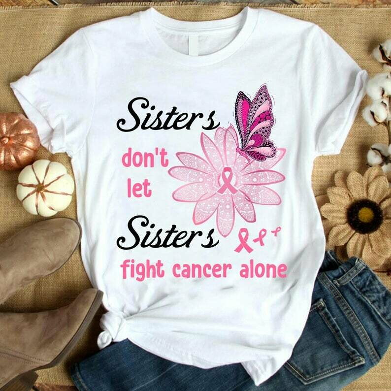 sisters don't let sisters fight cancer alone Women's Tee, Fight Cancer, Women's Tee, Gifts Friends Family, White Black Red, Blue Purple Grey, Navy Blue Pink, Mom Sister, Aunt Niece, Cousins, Co-Worker