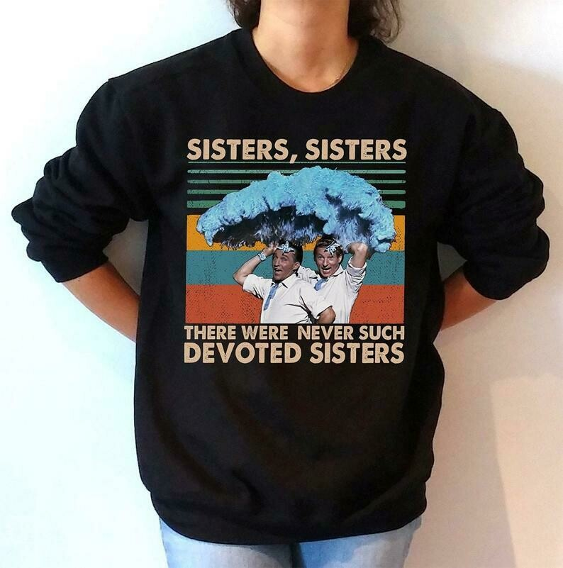 Sisters sisters shirt White Christmas Sisters shirts Classic Movies Shirt White Christmas Movie Shirt sweatshirt hoodie unisex t-shirt, classic movies shirt, scarface shirts, to my little friend Tee