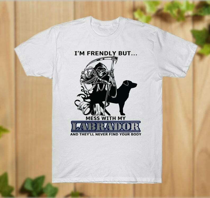 I'm friendly but mess with my Labrador and they'll never find your body T-Shirt Dog and Gaga T-shirt - hung07032020