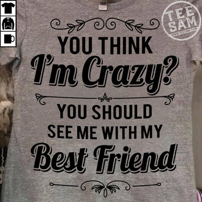 You Think Im Crazy You Should See Me With My Best Shirt