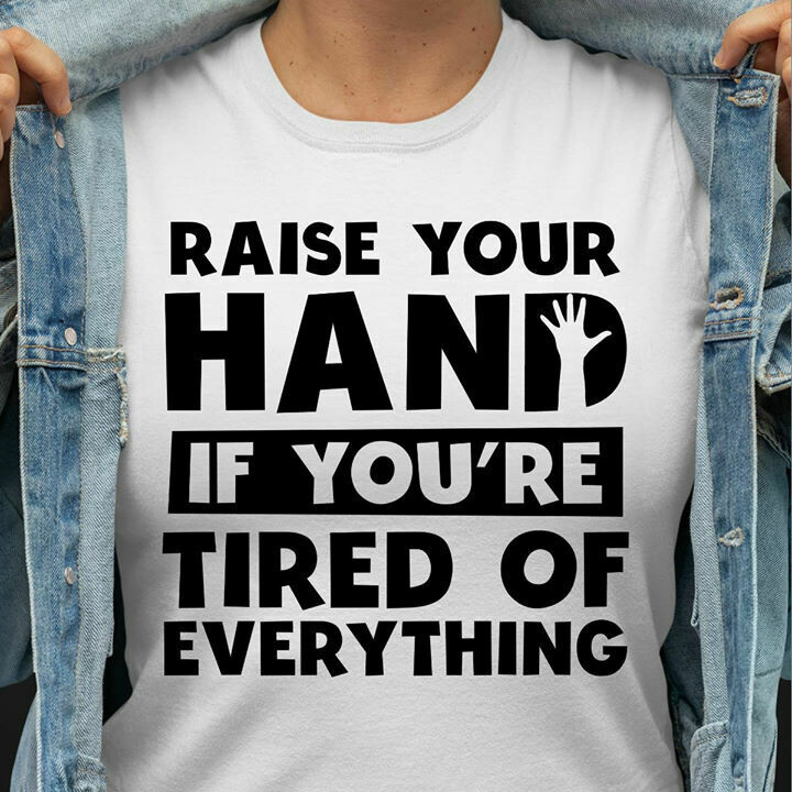 Raise your hand if you're tired of everything shirt