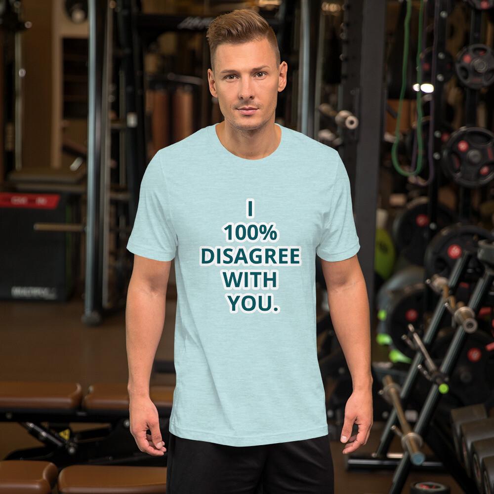 I 100% DISAGREE WITH YOU. Short-Sleeve Unisex T-Shirt