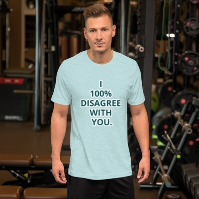 I 100% DISAGREE WITH YOU. Short-Sleeve Unisex T-Shirt