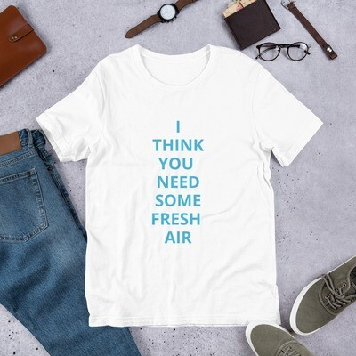 I THINK YOU NEED SOME FRESH AIR Short-Sleeve Unisex T-Shirt