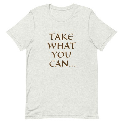 TAKE WHAT YOU CAN... GIVE NOTHING BACK. Short-Sleeve Unisex T-Shirt