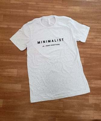 'Minimalist, JK I Want Everything' Tee