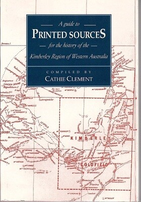 A Guide to Printed Sources for the History of the Kimberley Region of Western Australia Compiled by Cathie Clement