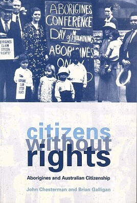 Citizens without Rights: Aborigines and Australian Citizenship by John Chesterman