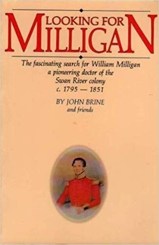 Looking for Milligan: The Fascinating Search for William Milligan, a Pioneering Doctor of the Swan River Colony c.1795-1851 by John Brine