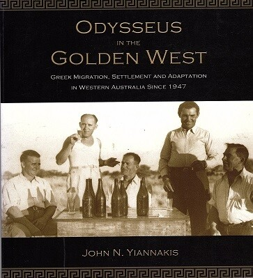 Odysseus in the Golden West: Greek Migration, Settlement and Adaptation in Western Australia Since 1947 by John N Yiannakis