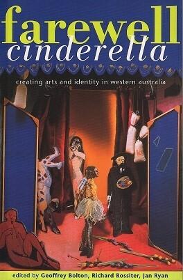 Farewell Cinderella: Creating Arts and Identity in Western Australia Edited Geoffrey Bolton, Richard Rossiter and Jan Ryan